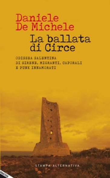La ballata di Circe. Odissea salentina di sirene, migranti, caporali e punk innamorati - Daniele De Michele |