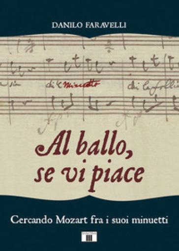 Al ballo, se vi piace. Cercando Mozart fra i suoi minuetti - Danilo Faravelli |