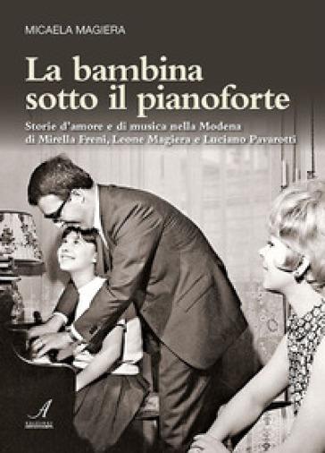 La bambina sotto il pianoforte. Storie d'amore e di musica nella Modena di Mirella Freni, Leone Magiera e Luciano Pavarotti - Micaela Magiera pdf epub