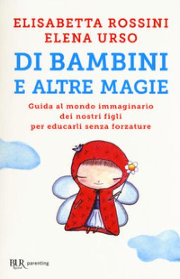 Di bambini e altre magie. Guida al mondo immaginario dei nostri figli per educarli senza forzature - Elisabetta Rossini |