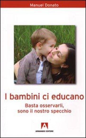 I bambini ci educano. Basta osservarli, sono il nostro specchio - Manuel Donato |