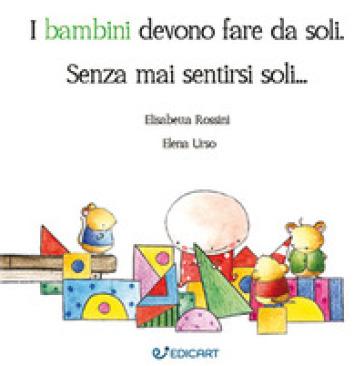 I bambini devono fare da soli. Senza mai sentirsi soli... - Elisabetta Rossini | Rochesterscifianimecon.com