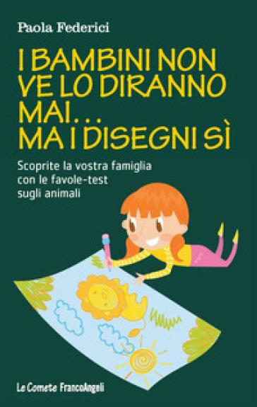 I bambini non ve lo diranno mai... ma i disegni sì. Scoprite la vostra famiglia con le favole-test sugli animali - Paola Federici | Rochesterscifianimecon.com