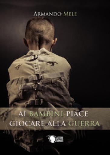 Ai bambini piace giocare alla guerra - Armando Mele |
