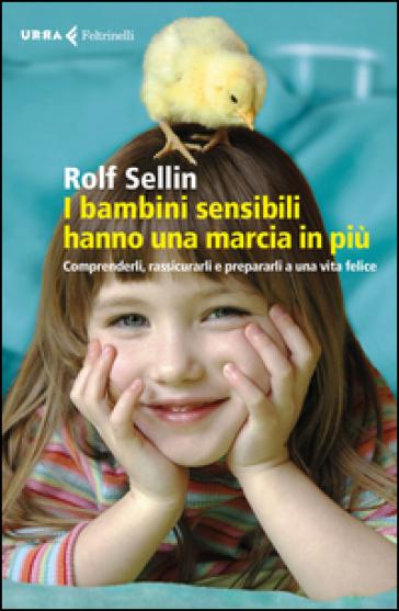 I bambini sensibili hanno una marcia in più. Comprenderli, rassicurarli e prepararli a una vita felice - Rolf Sellin | Rochesterscifianimecon.com