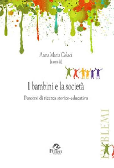 I bambini e la società. Percorsi di ricerca storico-educativa - A. M. Colaci |