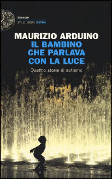 Il bambino che parlava con la luce. Quattro storie di autismo - Maurizio Arduino |