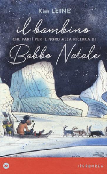 Il bambino che partì per il Nord alla ricerca di Babbo Natale. Ediz. a colori - Kim Leine pdf epub