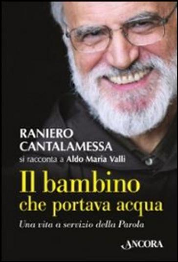 Il bambino che portava acqua. Una vita a servizio della Parola - Raniero Cantalamessa |