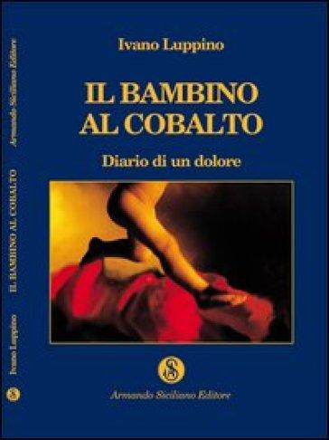 Il bambino al cobalto. Diario di un dolore - Ivano Luppino |