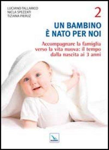 Un bambino è nato per noi. 2.Accompagnare la famiglia verso la vita nuova: il tempo dalla nascita a 3 anni - Luciano Tallarico  