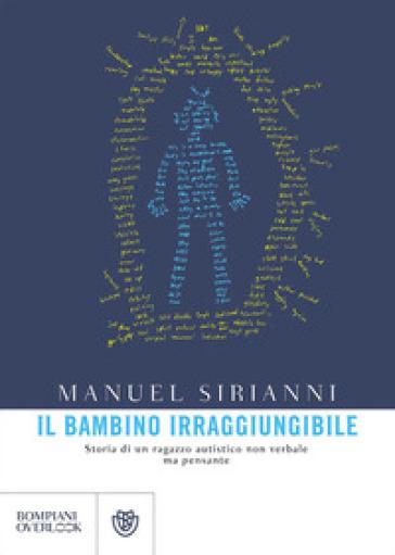 Il bambino irraggiungibile. Storia di un ragazzo autistico non verbale ma pensante - Manuel Sirianni | Jonathanterrington.com