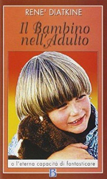 Il bambino nell'adulto o l'eterna capacità di fantasticare - René Diatkine | Rochesterscifianimecon.com