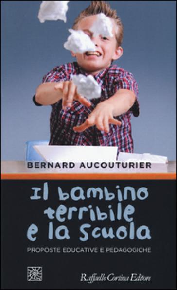 Il bambino terribile e la scuola. Proposte educative e pedagogiche - Bernard Aucouturier |