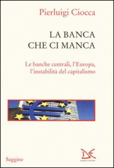 La banca che ci manca. Le banche centrali, l'Europa, l'instabilità del capitalismo - Pierluigi Ciocca |