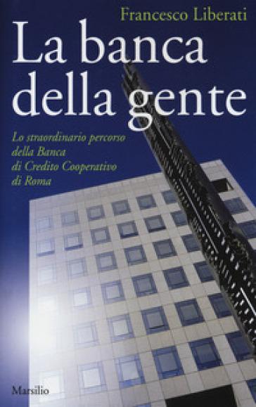 La banca della gente. Lo straordinario percorso della Banca di Credito Cooperativo di Roma - Francesco Liberati |