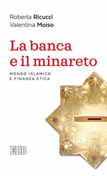 La banca e il minareto. Mondo islamico e finanza etica - Roberta Ricucci |