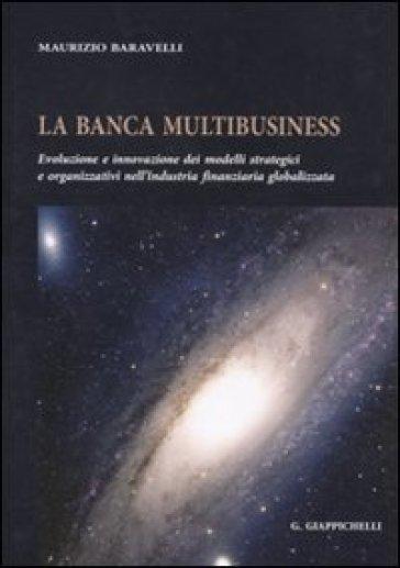 La banca multibusiness. Evoluzione e innovazione dei modelli strategici e organizzativi nell'industria finanziaria globalizzata - Maurizio Baravelli   Jonathanterrington.com