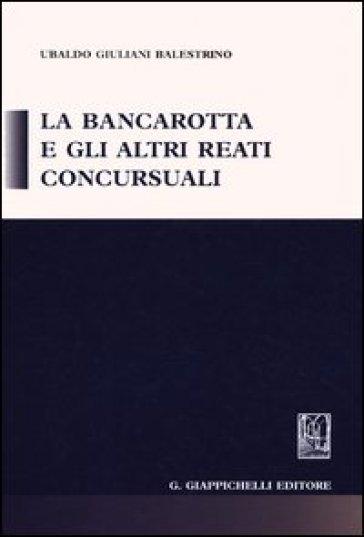 La bancarotta e gli altri reati concursuali - Ubaldo Giuliani-Balestrino | Ericsfund.org
