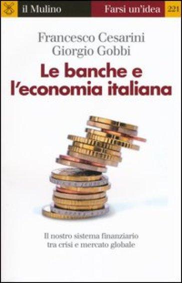 Le banche e l'economia italiana. Il nostro sistema finanziario tra crisi e mercato globale - Francesco Cesarini   Thecosgala.com