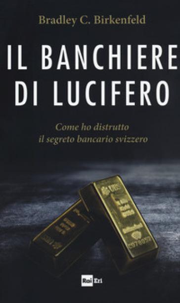 Il banchiere di Lucifero. Come ho distrutto il segreto bancario svizzero - Bradley C. Birkenfeld |