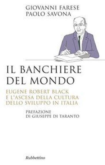 Il banchiere del mondo. Eugene Robert Black e l'ascesa della cultura dello sviluppo in Italia - Giovanni Farese   Rochesterscifianimecon.com
