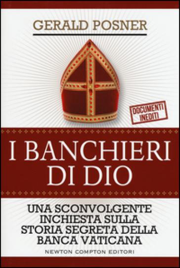 I banchieri di Dio. Una sconvolgente inchiesta sulla storia segreta della banca vaticana - Gerald Posner  