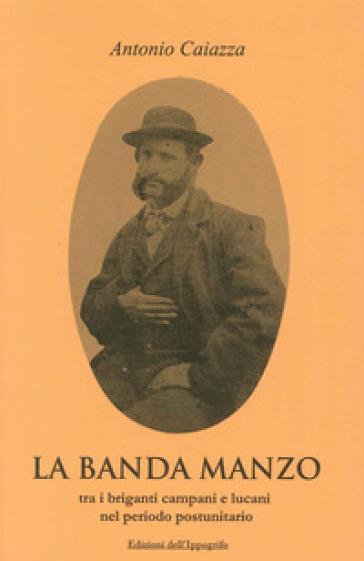 La banda Manzo tra briganti campani e lucani nel periodo postunitario - Antonio Caiazza |