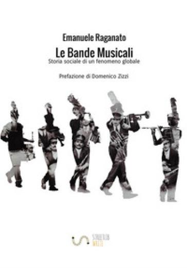 Le bande musicali. Storia sociale di un fenomeno globale - Emanuele Raganato | Ericsfund.org