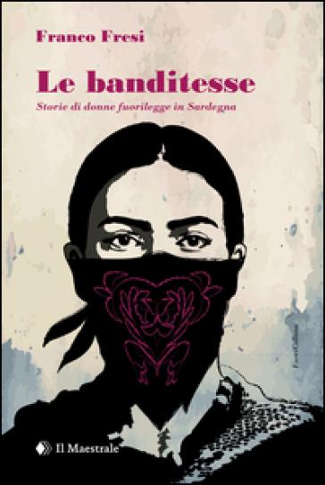 Le banditesse. Storie di donne fuorilegge in Sardegna - Franco Fresi  