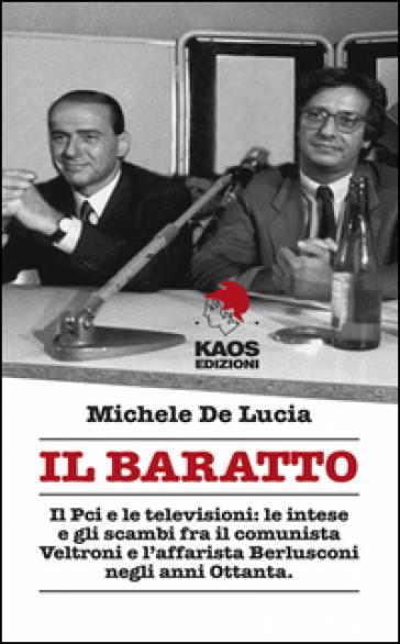 Il baratto. Il Pci e le televisioni: le intese e gli scambi fra il comunista Veltroni e l'affarista Berlusconi negli anni Ottanta - Michele De Lucia |