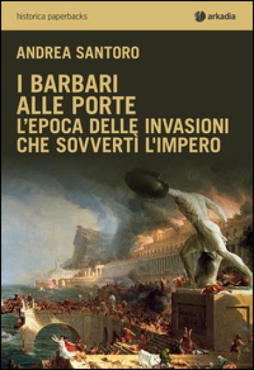 I barbari alle porte. L'epoca delle invasioni che sovvertì l'impero - Andrea Santoro |