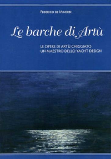 Le barche di Artù. Le opere di Artù Chiggiato, un maestro dello yacht design. Ediz. illustrata