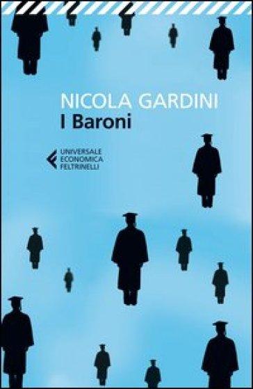 I baroni. Come e perché sono fuggito dall'università italiana - Nicola Gardini |