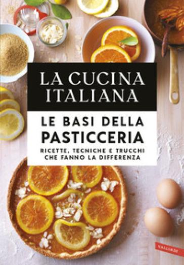 Le basi della pasticceria. Ricette, tecniche e trucchi che fanno la differenza - La cucina italiana |