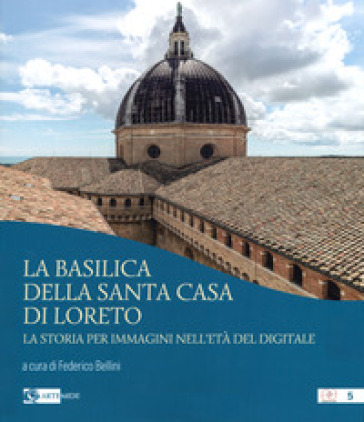 La basilica della Santa Casa di Loreto. La storia per immagini nell'età del digitale. Ediz. illustrata - F. Bellini | Rochesterscifianimecon.com