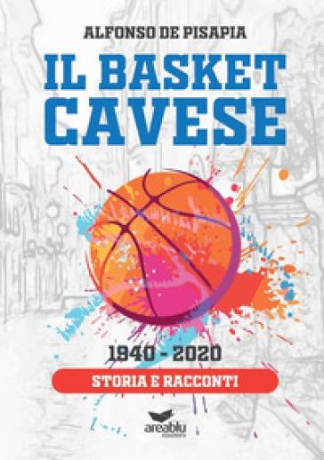 Il basket cavese 1940-2020. Storia e racconti - Alfonso De Pisapia |