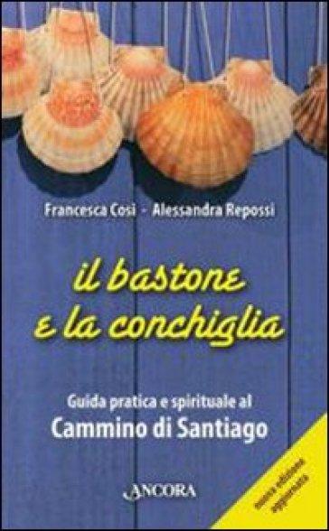 Il bastone e la conchiglia. Guida pratica e spirituale al cammino di Santiago - Francesca Cosi | Rochesterscifianimecon.com