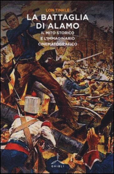La battaglia di Alamo. Il mito storico e l'immaginario cinematografico - Lon Tinkle |