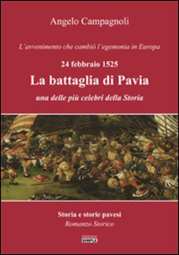 La battaglia di Pavia, 24 febbraio 1525. L'avvenimento che cambiò l'egemonia in Europa - Angelo Campagnoli  