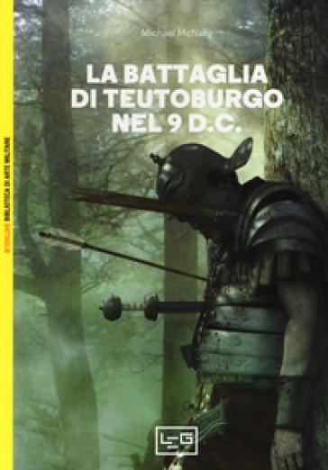 La battaglia di Teutoburgo nel 9 d.C. La fine di Varo e delle sue legioni - Michael McNally | Kritjur.org