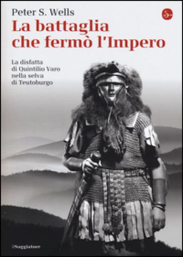 La battaglia che fermò l'impero romano. La disfatta di Quintilio Varo nella selva di Teutoburgo - Peter S. Wells   Ericsfund.org