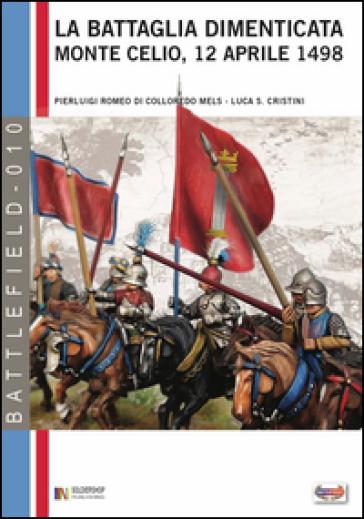 La battaglia dimenticata. Monte Celio, 12 aprile 1498 - Pierluigi Romeo Di Colloredo Mels | Kritjur.org