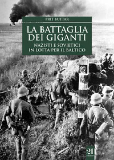 La battaglia dei giganti. Nazisti e sovietici in lotta per il Baltico - Prit Buttar | Rochesterscifianimecon.com