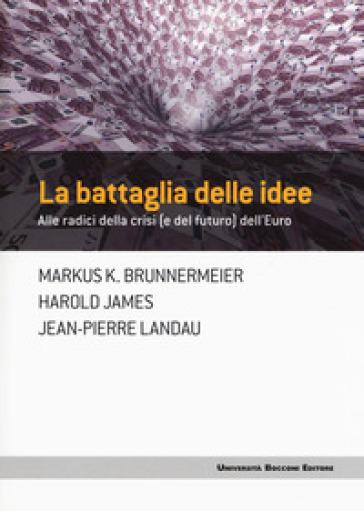 La battaglia delle idee. Alle radici della crisi (e del futuro) dell'euro - Markus K. Brunnermeier pdf epub