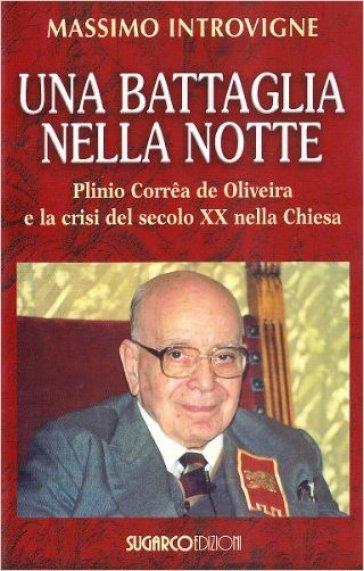 Una battaglia nella notte. Plinio Correa de Oliveira e la crisi del secolo XX nella Chiesa - Massimo Introvigne  