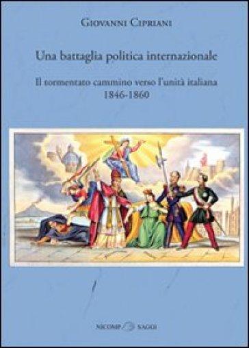 Una battaglia politica internazionale. Il tormentato cammino verso l'unità italiana (1846-1860) - Giovanni Cipriani |