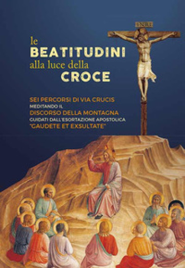 Le beatitudini alla luce della Croce. Sei percorsi di Via Crucis meditando il Discorso della montagna e Gaudete et exsultate -  pdf epub