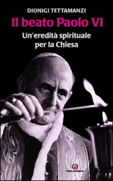 Il beato Paolo VI. Un'eredità spirituale per la Chiesa - Dionigi Tettamanzi  