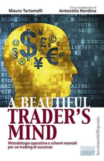 A beautiful trader's mind. Metodologia operativa e schemi mentali per un trading di successo - Mauro Tartamelli | Jonathanterrington.com
